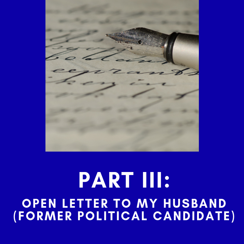 Part III: An Open Letter to My Husband (Former Political Candidate